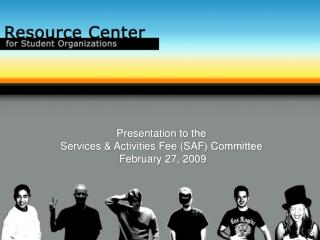 Presentation to the  Services & Activities Fee (SAF) Committee  February 27, 2009
