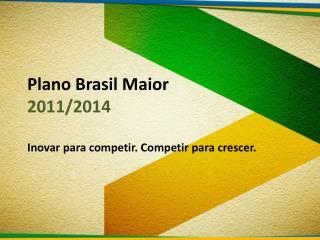 Plano  Brasil Maior 2011/2014 Inovar para competir. Competir para crescer.