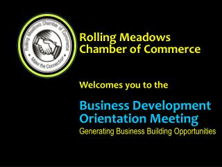Rolling Meadows Chamber of Commerce    Welcomes you to the  Business Development Orientation Meeting Generating Business