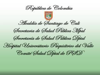 República de Colombia Alcaldía de Santiago de Cali Secretaria de Salud Pública Mpal