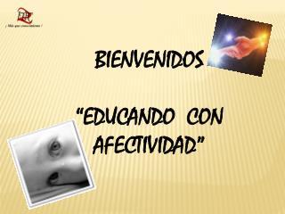 """BIENVENIDOS """"EDUCANDO  CON AFECTIVIDAD"""""""