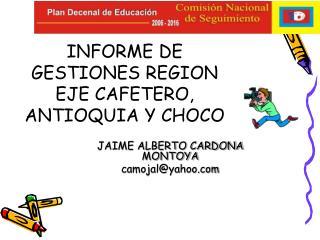INFORME DE GESTIONES REGION EJE CAFETERO, ANTIOQUIA Y CHOCO