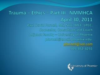 Trauma   Ethics   Part III   NMMHCA  April 30, 2011 Paul David Fornell, MS, NCC, MCC, LPCC,  Counselor, Consultant and C