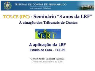 A aplicação da LRF Estudo de Caso – TCE-PE Conselheiro Valdecir Pascoal
