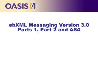 ebXML Messaging Version 3.0  Parts 1, Part 2 and AS4