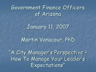 Government Finance Officers of Arizona  January 11, 2007  Martin Vanacour, PhD   A City Manager s Perspective   How To M