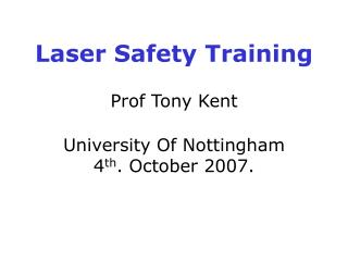 Laser Safety Training Prof Tony Kent University Of Nottingham 4 th . October 2007.