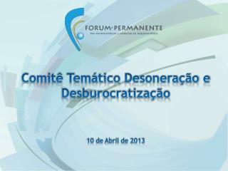 Comitê Temático  Desoneração e Desburocratização 10 de Abril de 2013