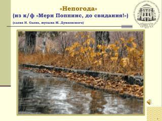 «Непогода» (из к/ ф  «Мери  Поппинс , до свидания!» ) (слова Н. Олева , музыка М. Дунаевского)