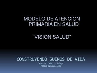 CONSTRUYENDO SUEÑOS DE VIDA Jose Fair Alarcon Robayo  Médico-Epidemiólogo