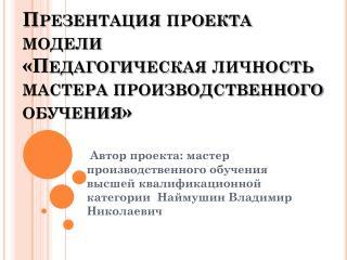 Презентация проекта модели «Педагогическая личность мастера производственного обучения»