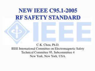 NEW IEEE C95.1-2005  RF SAFETY STANDARD C-K. Chou, Ph.D.