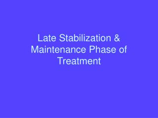 Late Stabilization & Maintenance Phase of Treatment