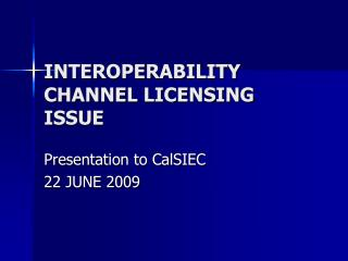 INTEROPERABILITY CHANNEL LICENSING ISSUE