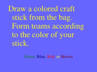 Draw a colored craft stick from the bag.  Form teams according to the color of your stick.  Green, Blue, Red, or Brown