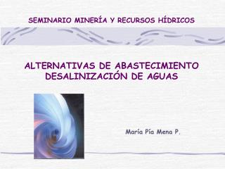 SEMINARIO MINERÍA Y RECURSOS HÍDRICOS ALTERNATIVAS DE ABASTECIMIENTO DESALINIZACIÓN DE AGUAS