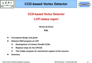 CCD-based Vertex Detector  LCFI status report Nicolo de Groot RAL Conceptual design and goals