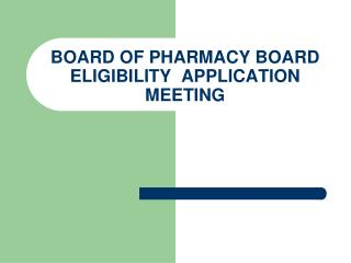 BOARD OF PHARMACY BOARD ELIGIBILITY  APPLICATION MEETING