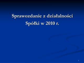 Sprawozdanie z dzia ? alno?ci Sp� ? ki w 2010 r.