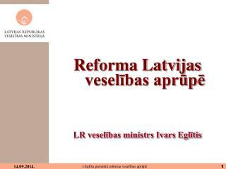 Reforma Latvijas veselības aprūpē LR veselības ministrs Ivars Eglītis