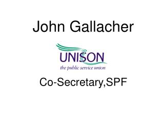 John Gallacher UNISON Co-Secretary,SPF