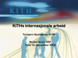 KITHs internasjonale arbeid  Torbjørn Nystadnes, KITH     Brukerforum SSP Oslo 10. desember 2009