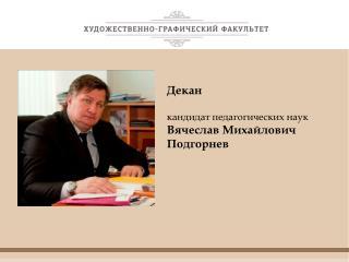Декан кандидат педагогических наук Вячеслав Михайлович Подгорнев