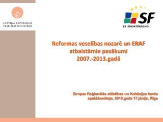 Reformas veselības nozarē un ERAF atbalstāmie pasākumi  2007.-2013.gadā