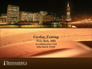 Cardiac Testing Pete Bell, MD  in collaboration with  Julia Smith, FLMI
