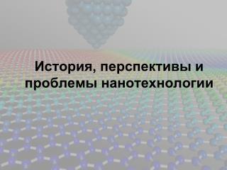 История, перспективы и проблемы нанотехнологии