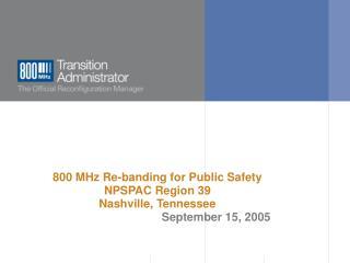 800 MHz Re-banding for Public Safety  NPSPAC Region 39 Nashville, Tennessee September 15, 2005