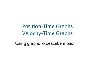 Position-Time Graphs Velocity-Time Graphs