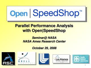 Parallel Performance Analysis with Open|SpeedShop  Seminar@ NASA NASA Ames Research  Center