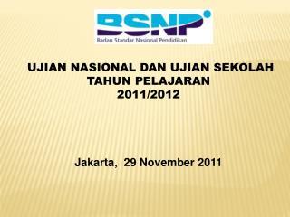 UJIAN NASIONAL DAN UJIAN SEKOLAH TAHUN PELAJARAN  2011/2012 Jakarta,  29 November 2011