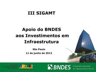 III SIGAMT  Apoio do BNDES  aos Investimentos em Infraestrutura
