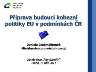 Příprava budoucí kohezní politiky EU v podmínkách ČR Daniela Grabmüllerová