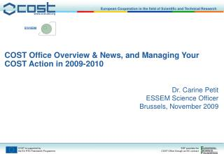 COST Office Overview & News, and Managing Your COST Action in 2009-2010 Dr. Carine Petit