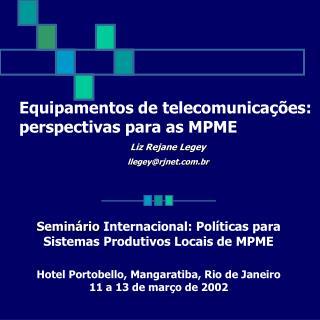 Equipamentos de telecomunicações: perspectivas para as MPME Liz Rejane Legey llegey@rjnet.br