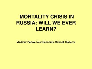 MORTALITY CRISIS IN RUSSIA: WILL WE EVER LEARN?  Vladimir Popov, New Economic School, Moscow