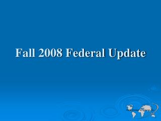 Fall 2008 Federal Update
