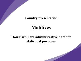 Country presentation Maldives How useful are administrative data for statistical purposes
