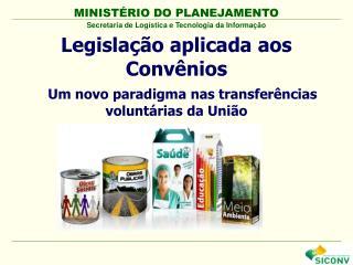 Legislação aplicada aos Convênios    Um novo paradigma nas transferências voluntárias da União