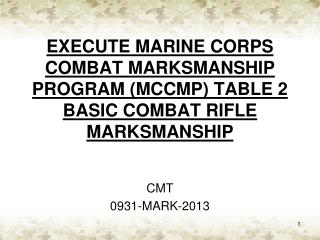 EXECUTE MARINE CORPS COMBAT MARKSMANSHIP PROGRAM (MCCMP) TABLE 2 BASIC COMBAT RIFLE MARKSMANSHIP