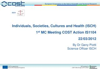 Individuals, Societies, Cultures and Health (ISCH) 1 st  MC Meeting COST Action IS1104 22/03/2012