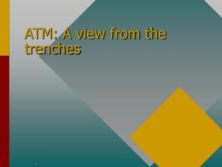 ATM: A view from the trenches