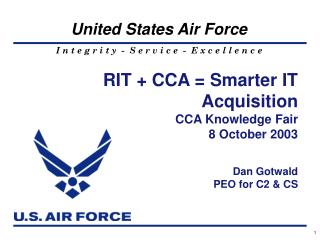 RIT + CCA = Smarter IT Acquisition CCA Knowledge Fair 8 October 2003 Dan Gotwald PEO for C2 & CS