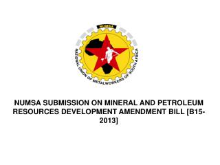 NUMSA SUBMISSION ON MINERAL AND PETROLEUM RESOURCES DEVELOPMENT AMENDMENT BILL [B15-2013]