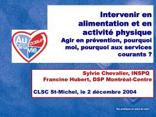 Sylvie Chevalier, INSPQ Francine Hubert, DSP Montréal-Centre CLSC St-Michel, le 2 décembre 2004