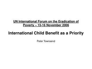 UN International Forum on the Eradication of Poverty   15-16 November 2006  International Child Benefit as a Priority