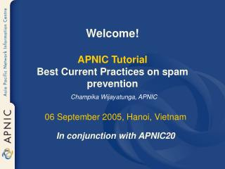 Welcome! APNIC Tutorial Best Current Practices on spam prevention Champika Wijayatunga, APNIC